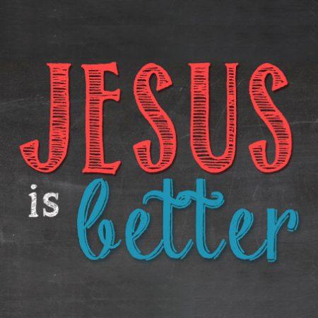 Jesus is Better!